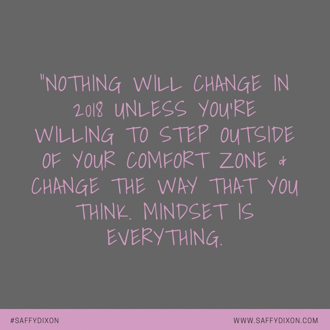 """Nothing will change in 2018 unless you're willing to step outside of your comfort zone & change the way that you think. Mindset is everything."""