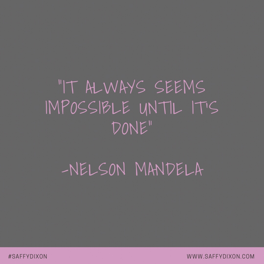"""It always seems impossible until it's done"" Nelson Mandela"